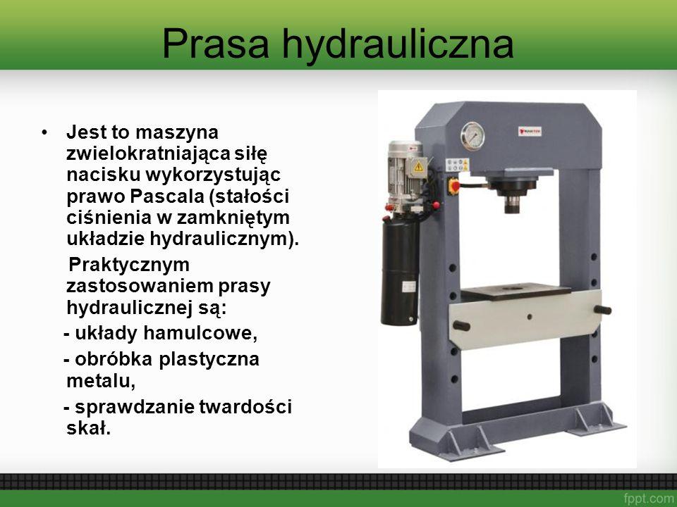 Prasa hydrauliczna Jest to maszyna zwielokratniająca siłę nacisku wykorzystując prawo Pascala (stałości ciśnienia w zamkniętym układzie hydraulicznym).