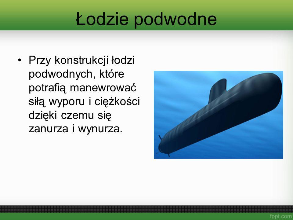 Łodzie podwodne Przy konstrukcji łodzi podwodnych, które potrafią manewrować siłą wyporu i ciężkości dzięki czemu się zanurza i wynurza.