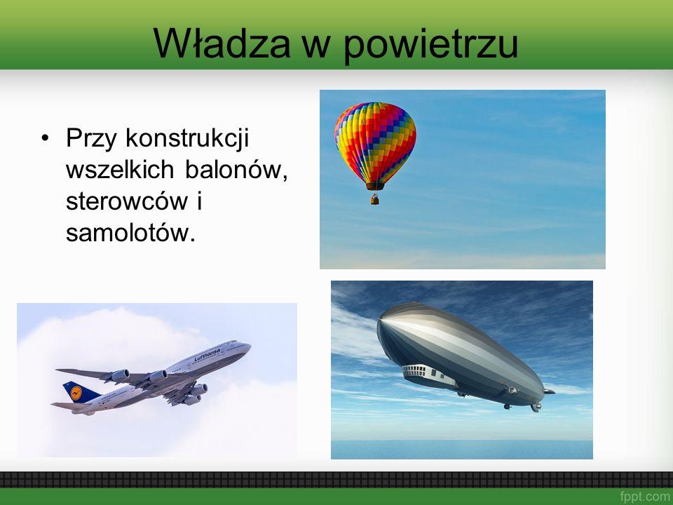 Władza w powietrzu Przy konstrukcji wszelkich balonów, sterowców i samolotów.