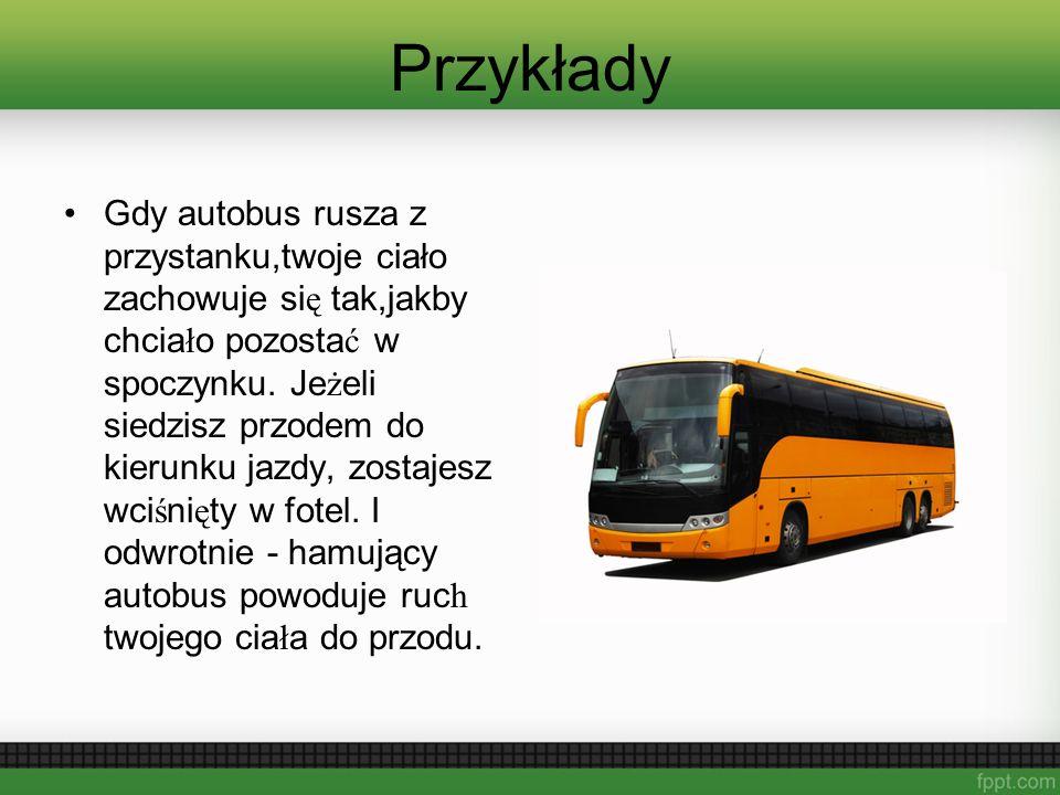 Przykłady Gdy autobus rusza z przystanku,twoje ciało zachowuje si ę tak,jakby chcia ł o pozosta ć w spoczynku. Je ż eli siedzisz przodem do kierunku j