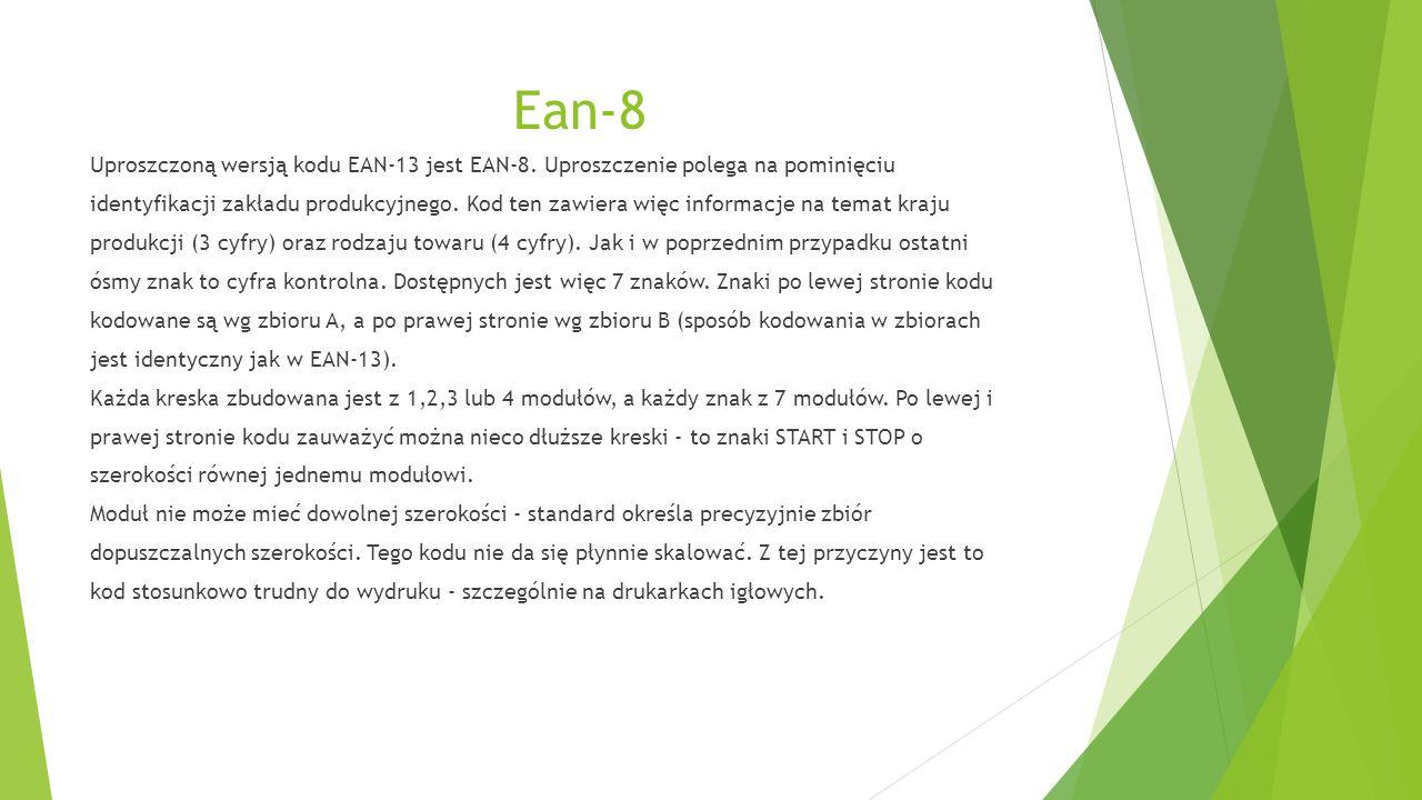 Ean-8 Uproszczoną wersją kodu EAN-13 jest EAN-8. Uproszczenie polega na pominięciu identyfikacji zakładu produkcyjnego. Kod ten zawiera więc informacj