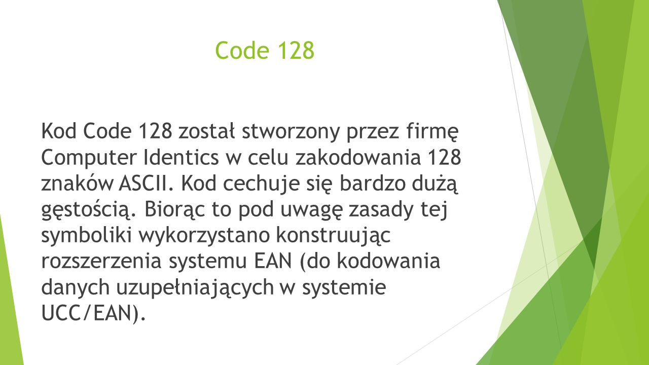 Code 128 Kod Code 128 został stworzony przez firmę Computer Identics w celu zakodowania 128 znaków ASCII. Kod cechuje się bardzo dużą gęstością. Biorą