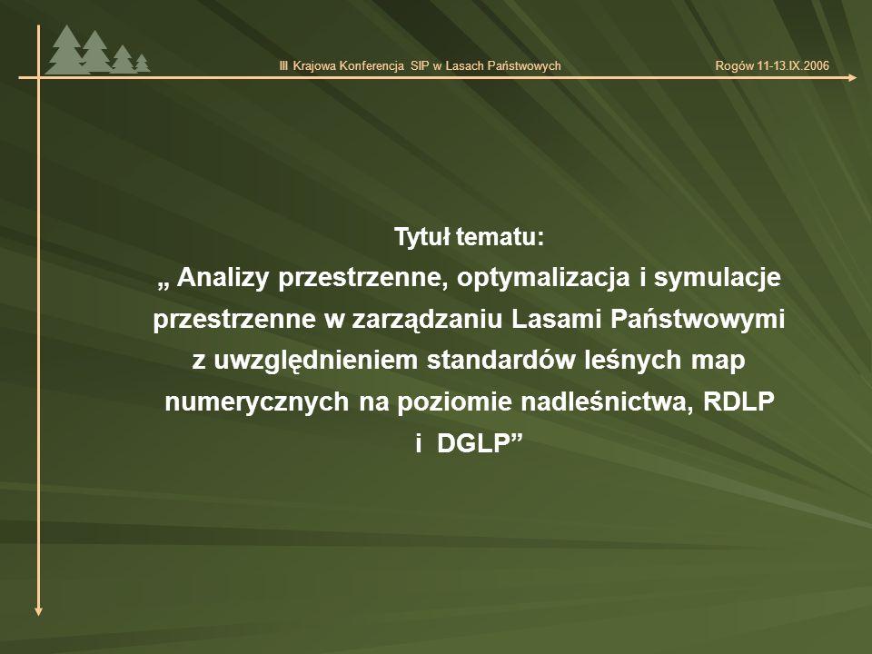 """Tytuł tematu: """" Analizy przestrzenne, optymalizacja i symulacje przestrzenne w zarządzaniu Lasami Państwowymi z uwzględnieniem standardów leśnych map numerycznych na poziomie nadleśnictwa, RDLP i DGLP III Krajowa Konferencja SIP w Lasach Państwowych Rogów 11-13.IX.2006"""