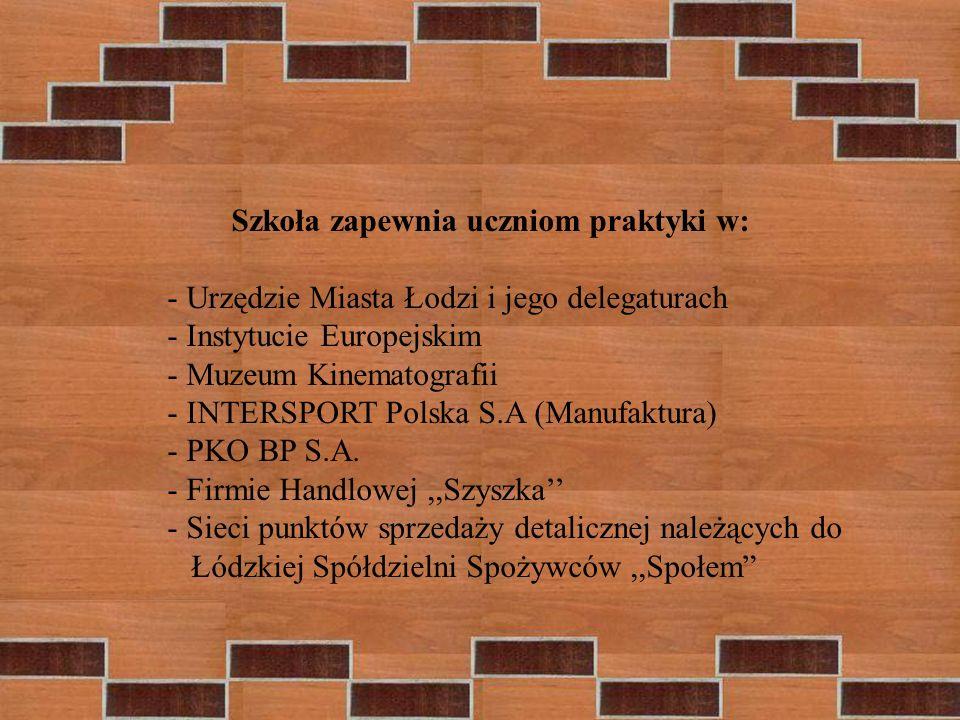 Szkoła zapewnia uczniom praktyki w: - Urzędzie Miasta Łodzi i jego delegaturach - Instytucie Europejskim - Muzeum Kinematografii - INTERSPORT Polska S.A (Manufaktura) - PKO BP S.A.