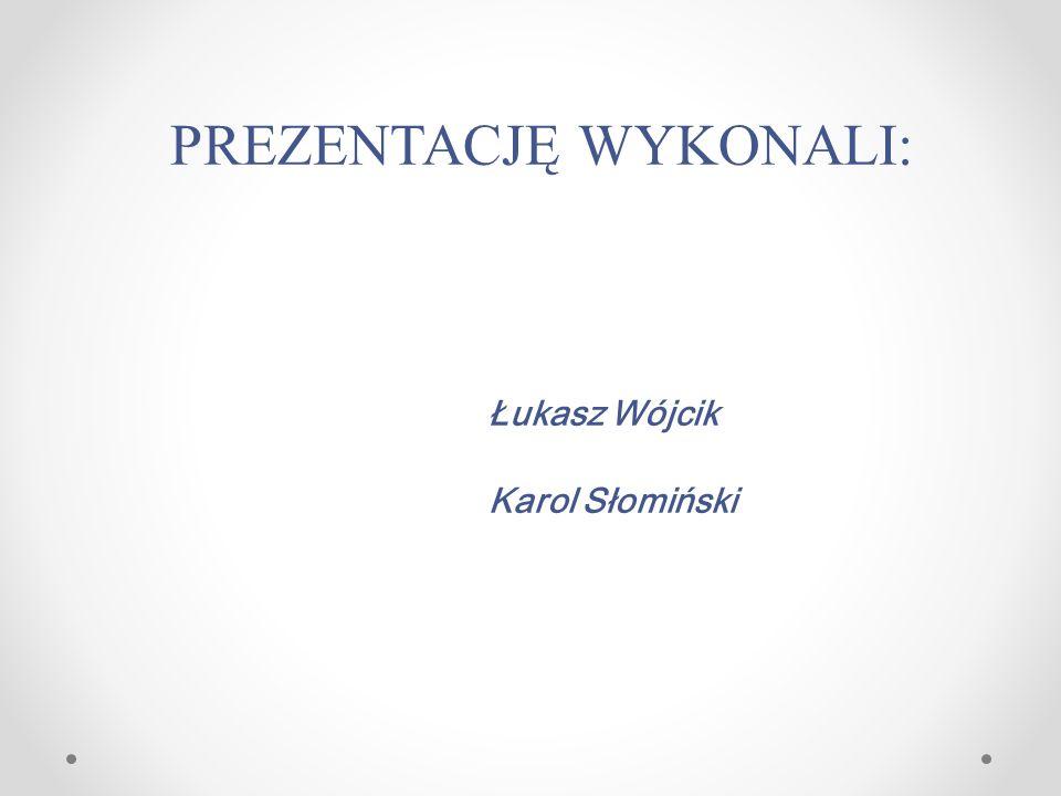 PREZENTACJĘ WYKONALI: Łukasz Wójcik Karol Słomiński