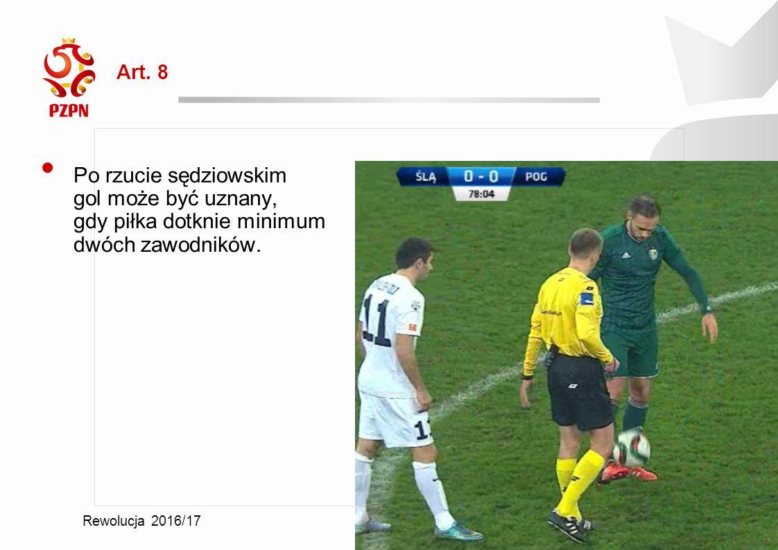2016-07-11 Rewolucja 2016/17 Art. 8 Po rzucie sędziowskim gol może być uznany, gdy piłka dotknie minimum dwóch zawodników.