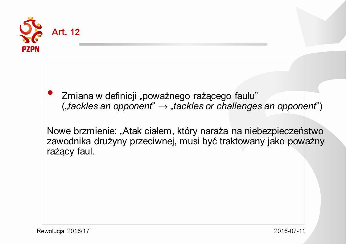 """2016-07-11 Rewolucja 2016/17 Art. 12 Zmiana w definicji """"poważnego rażącego faulu"""" (""""tackles an opponent"""" → """"tackles or challenges an opponent"""") Nowe"""