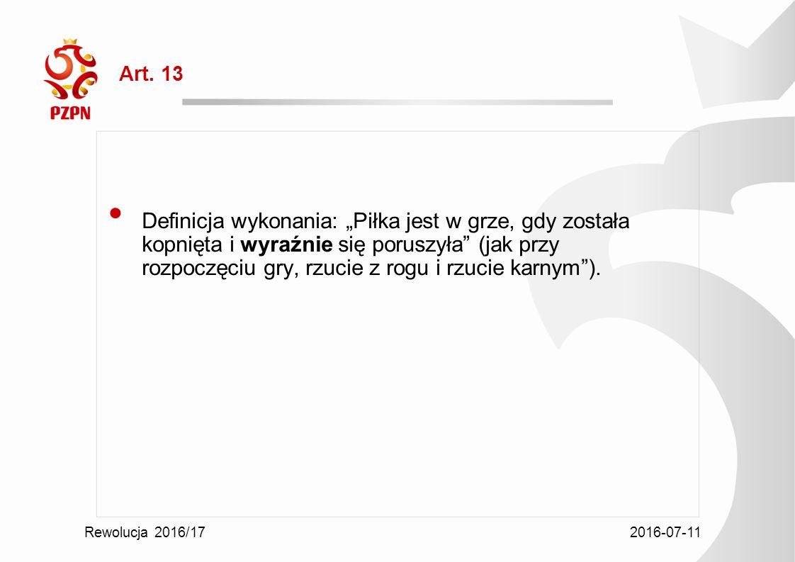 """2016-07-11 Rewolucja 2016/17 Art. 13 Definicja wykonania: """"Piłka jest w grze, gdy została kopnięta i wyraźnie się poruszyła"""" (jak przy rozpoczęciu gry"""