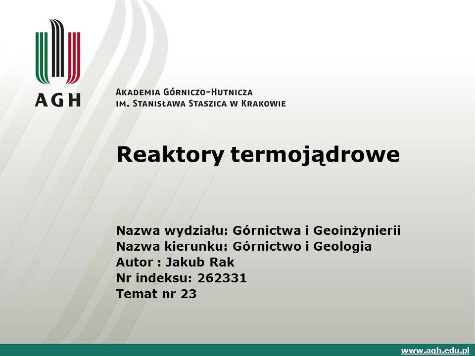 Reaktory termojądrowe Nazwa wydziału: Górnictwa i Geoinżynierii Nazwa kierunku: Górnictwo i Geologia Autor : Jakub Rak Nr indeksu: 262331 Temat nr 23 www.agh.edu.pl