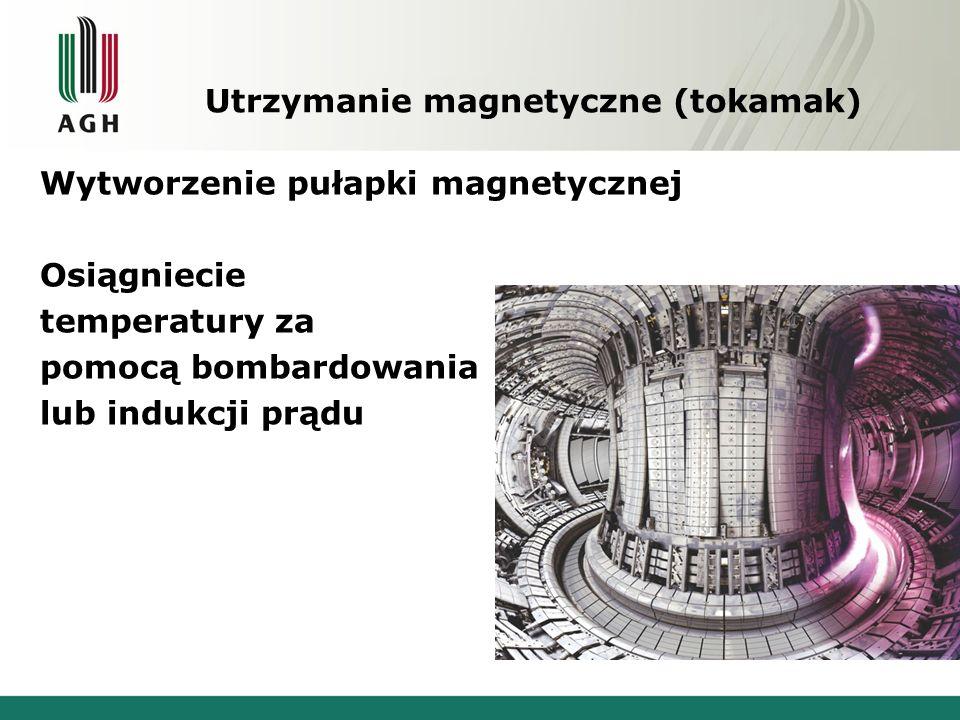 Utrzymanie magnetyczne (tokamak) Wytworzenie pułapki magnetycznej Osiągniecie temperatury za pomocą bombardowania lub indukcji prądu
