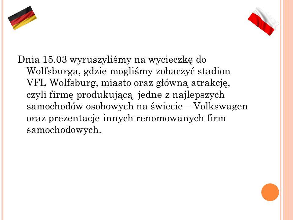 Dnia 15.03 wyruszyliśmy na wycieczkę do Wolfsburga, gdzie mogliśmy zobaczyć stadion VFL Wolfsburg, miasto oraz główną atrakcję, czyli firmę produkującą jedne z najlepszych samochodów osobowych na świecie – Volkswagen oraz prezentacje innych renomowanych firm samochodowych.