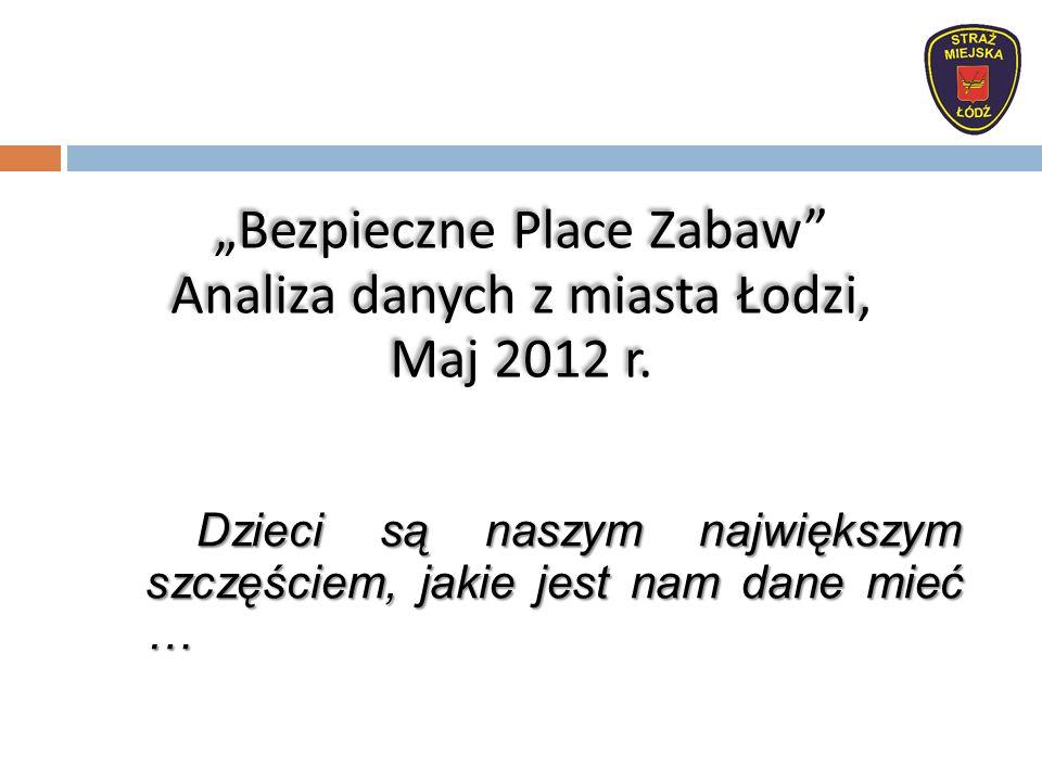 """Dzieci są naszym największym szczęściem, jakie jest nam dane mieć … """"Bezpieczne Place Zabaw Analiza danych z miasta Łodzi, Maj 2012 r."""