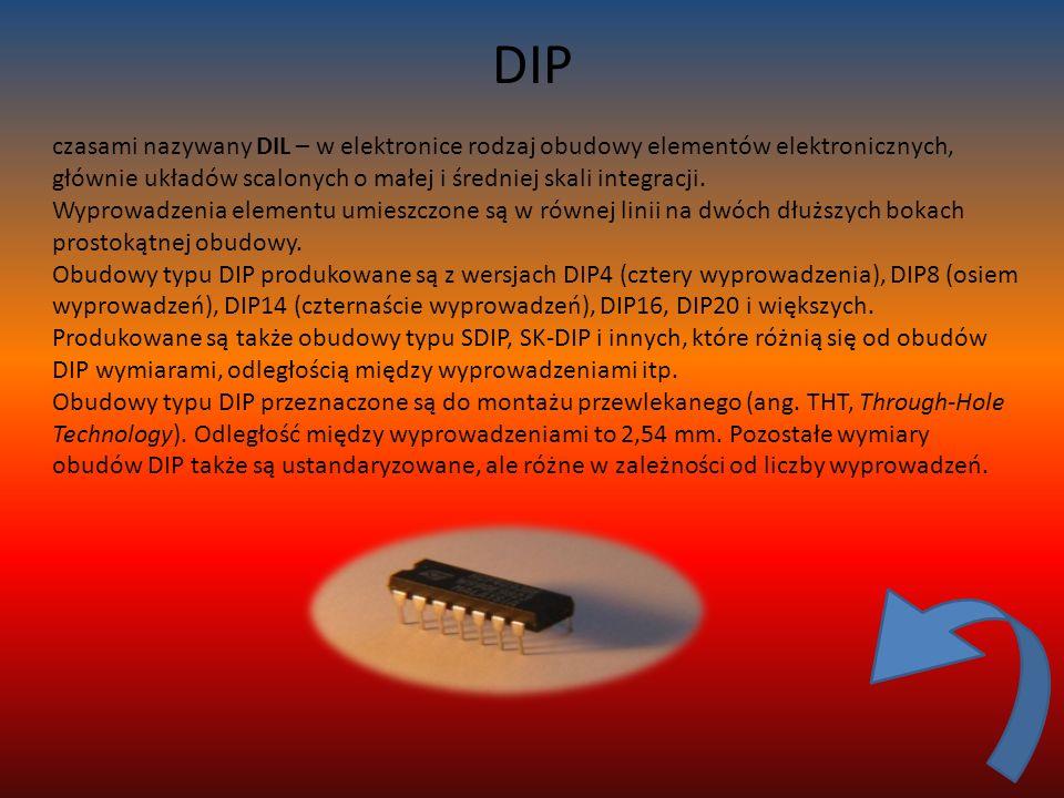 DIP czasami nazywany DIL – w elektronice rodzaj obudowy elementów elektronicznych, głównie układów scalonych o małej i średniej skali integracji.