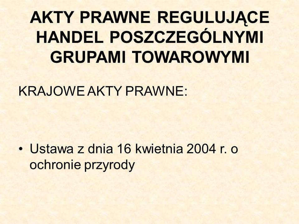 AKTY PRAWNE REGULUJĄCE HANDEL POSZCZEGÓLNYMI GRUPAMI TOWAROWYMI KRAJOWE AKTY PRAWNE: Ustawa z dnia 16 kwietnia 2004 r.