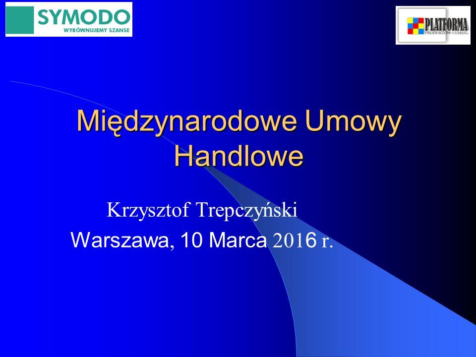 Międzynarodowe Umowy Handlowe Krzysztof Trepczyński Warszawa, 10 Marca 201 6 r.