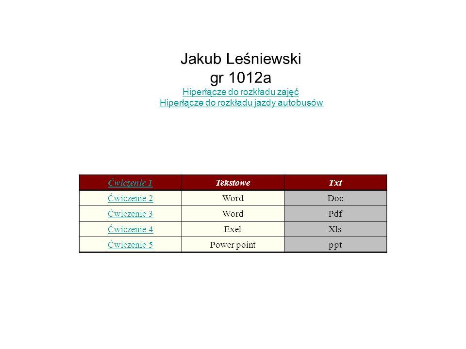 Jakub Leśniewski gr 1012a Hiperłącze do rozkładu zajęć Hiperłącze do rozkładu jazdy autobusów Ćwiczenie 1TekstoweTxt Ćwiczenie 2WordDoc Ćwiczenie 3WordPdf Ćwiczenie 4ExelXls Ćwiczenie 5Power pointppt