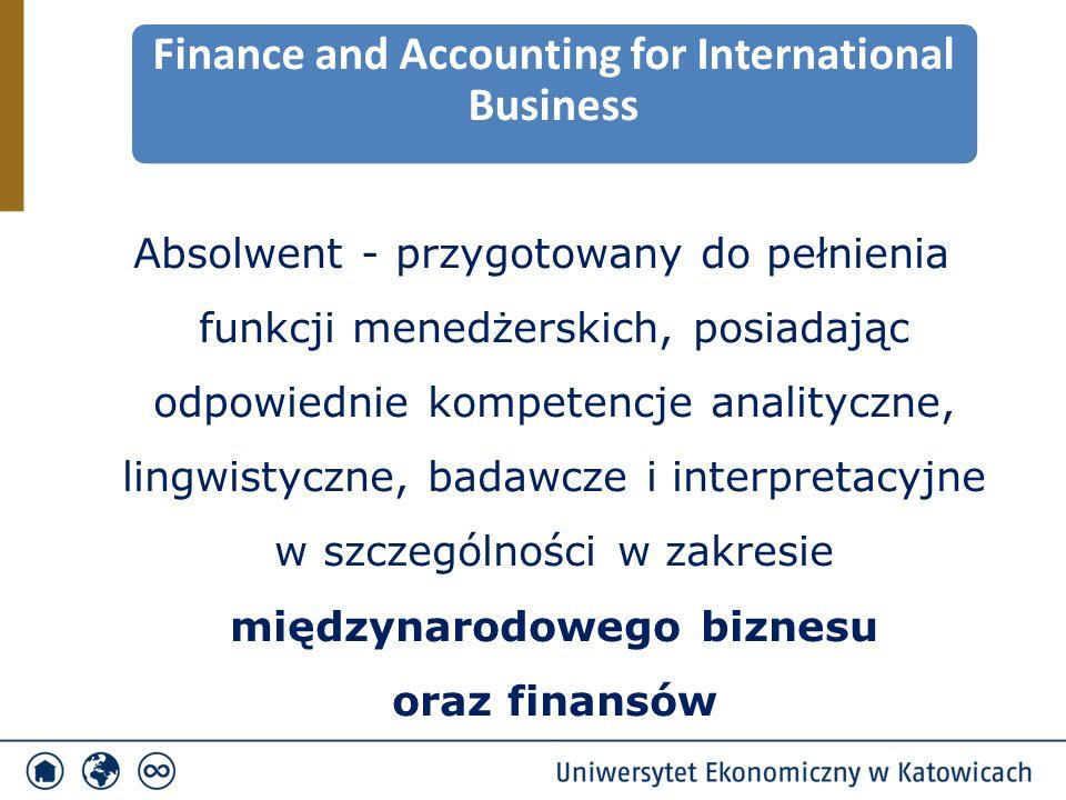 Absolwent - przygotowany do pełnienia funkcji menedżerskich, posiadając odpowiednie kompetencje analityczne, lingwistyczne, badawcze i interpretacyjne w szczególności w zakresie międzynarodowego biznesu oraz finansów Finance and Accounting for International Business