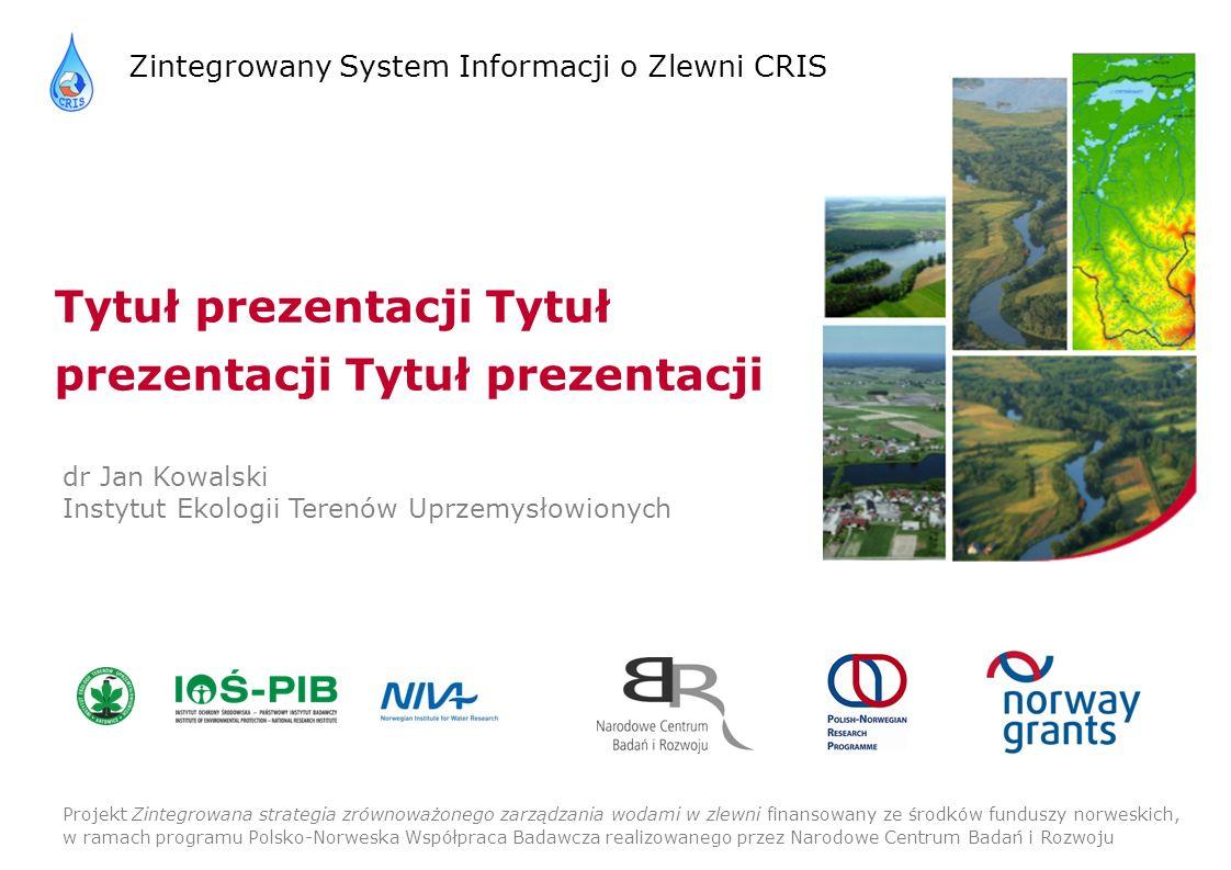 Zintegrowany System Informacji o Zlewni CRIS Projekt Zintegrowana strategia zrównoważonego zarządzania wodami w zlewni finansowany ze środków funduszy norweskich, w ramach programu Polsko-Norweska Współpraca Badawcza realizowanego przez Narodowe Centrum Badań i Rozwoju Tytuł prezentacji Tytuł prezentacji Tytuł prezentacji dr Jan Kowalski Instytut Ekologii Terenów Uprzemysłowionych