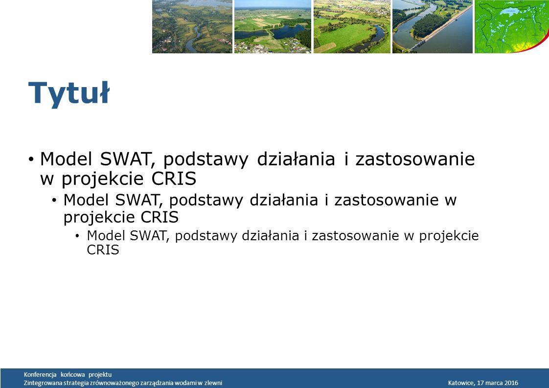 Konferencja końcowa projektu Zintegrowana strategia zrównoważonego zarządzania wodami w zlewni Katowice, 17 marca 2016 Tytuł Model SWAT, podstawy działania i zastosowanie w projekcie CRIS