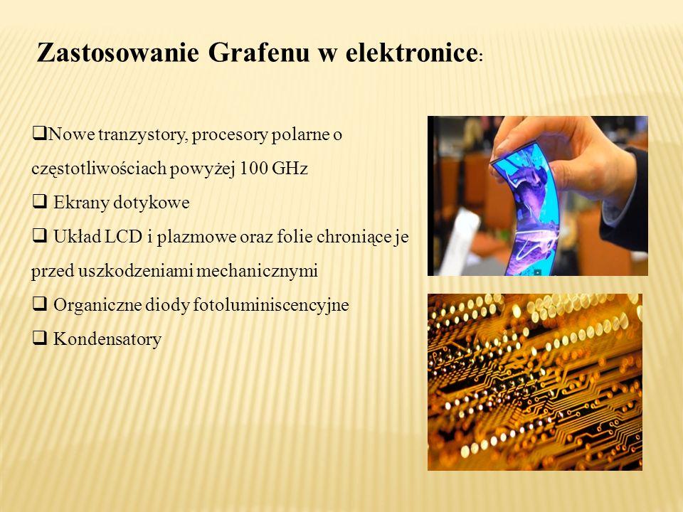 Zastosowanie Grafenu w elektronice :  Nowe tranzystory, procesory polarne o częstotliwościach powyżej 100 GHz  Ekrany dotykowe  Układ LCD i plazmowe oraz folie chroniące je przed uszkodzeniami mechanicznymi  Organiczne diody fotoluminiscencyjne  Kondensatory