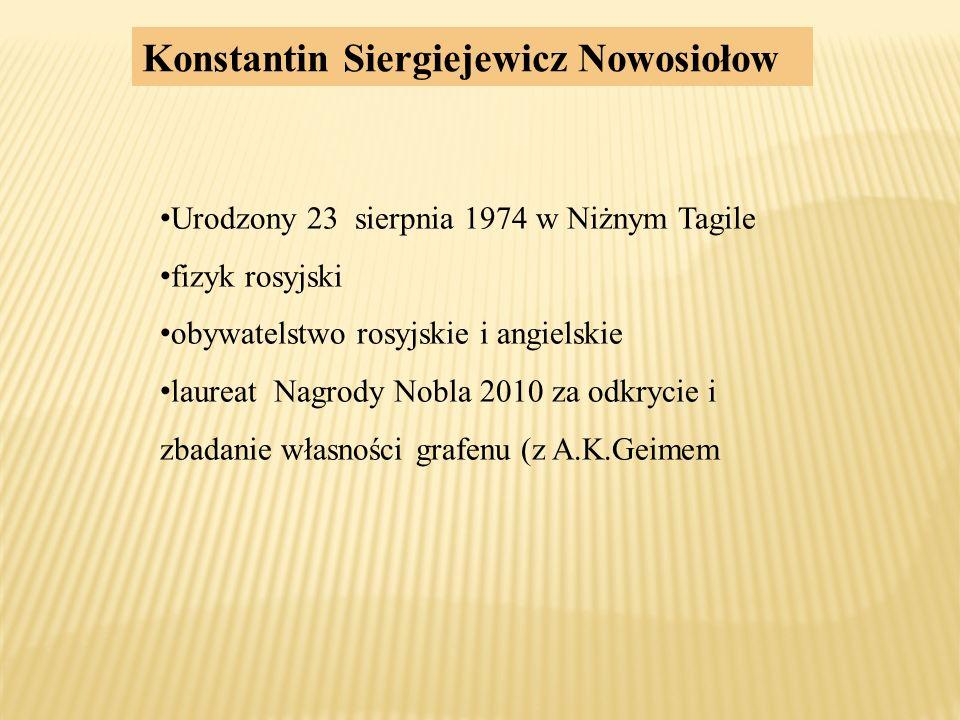 Konstantin Siergiejewicz Nowosiołow Urodzony 23 sierpnia 1974 w Niżnym Tagile fizyk rosyjski obywatelstwo rosyjskie i angielskie laureat Nagrody Nobla 2010 za odkrycie i zbadanie własności grafenu (z A.K.Geimem