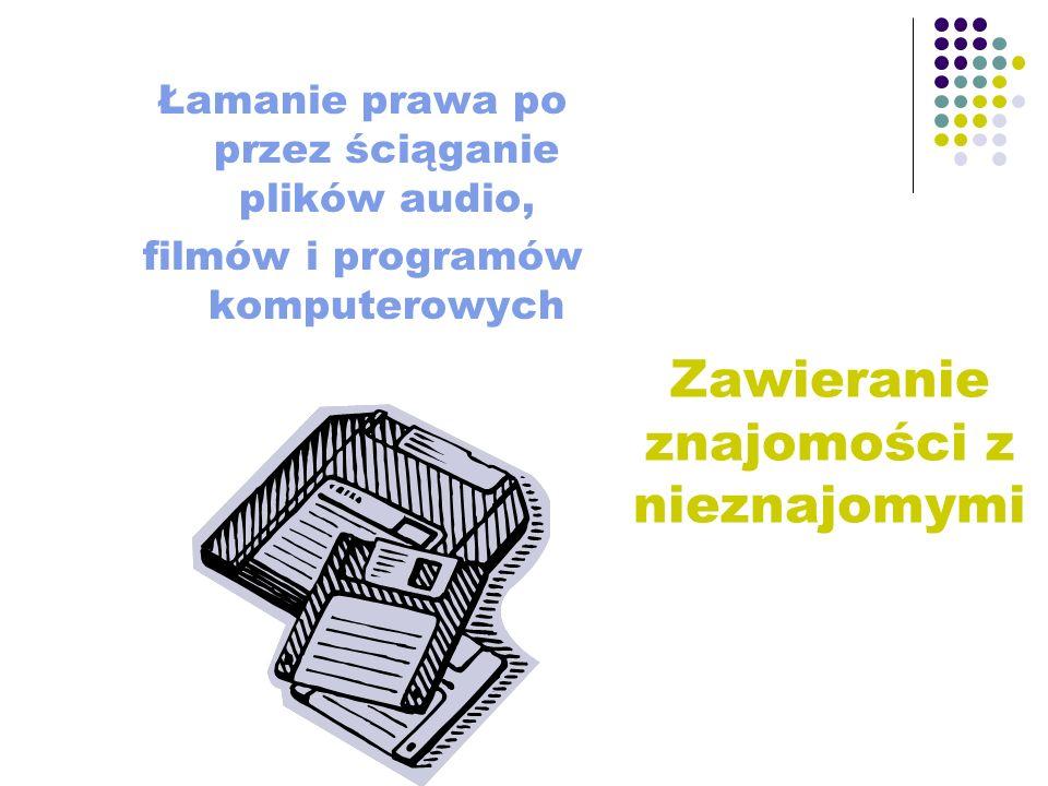 Zawieranie znajomości z nieznajomymi Łamanie prawa po przez ściąganie plików audio, filmów i programów komputerowych