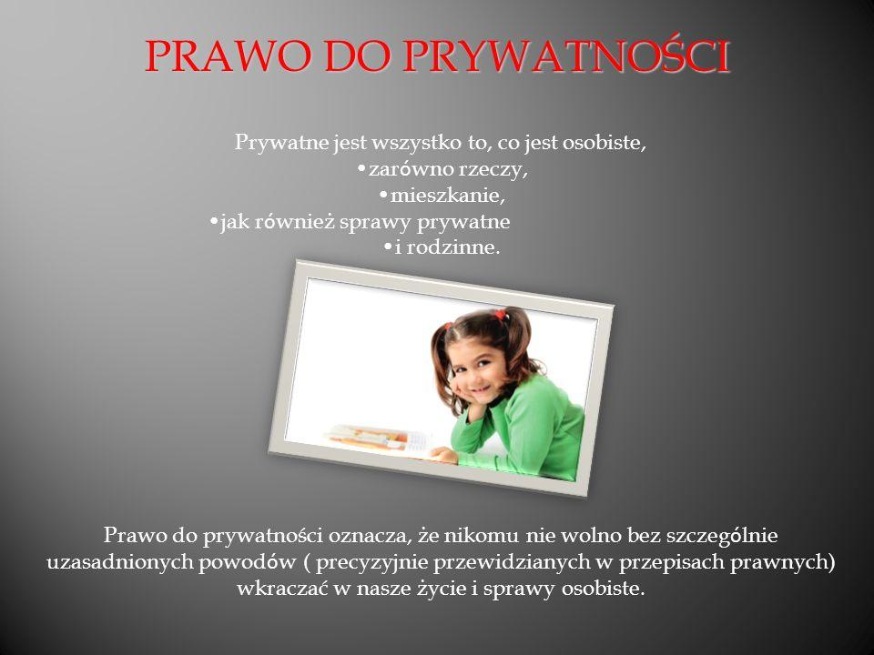 PRAWO DO PRYWATNOŚCI Prywatne jest wszystko to, co jest osobiste, zar ó wno rzeczy, mieszkanie, jak r ó wnież sprawy prywatne i rodzinne.