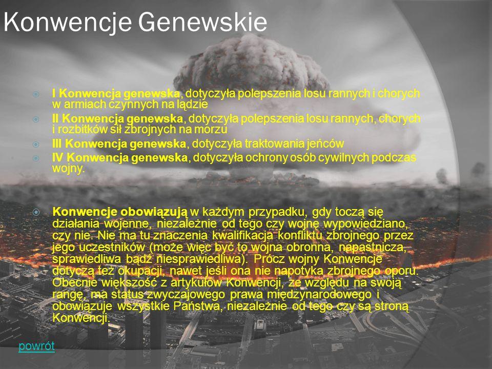 Konwencje Genewskie  I Konwencja genewska, dotyczyła polepszenia losu rannych i chorych w armiach czynnych na lądzie  II Konwencja genewska, dotyczyła polepszenia losu rannych, chorych i rozbitków sił zbrojnych na morzu  III Konwencja genewska, dotyczyła traktowania jeńców  IV Konwencja genewska, dotyczyła ochrony osób cywilnych podczas wojny.