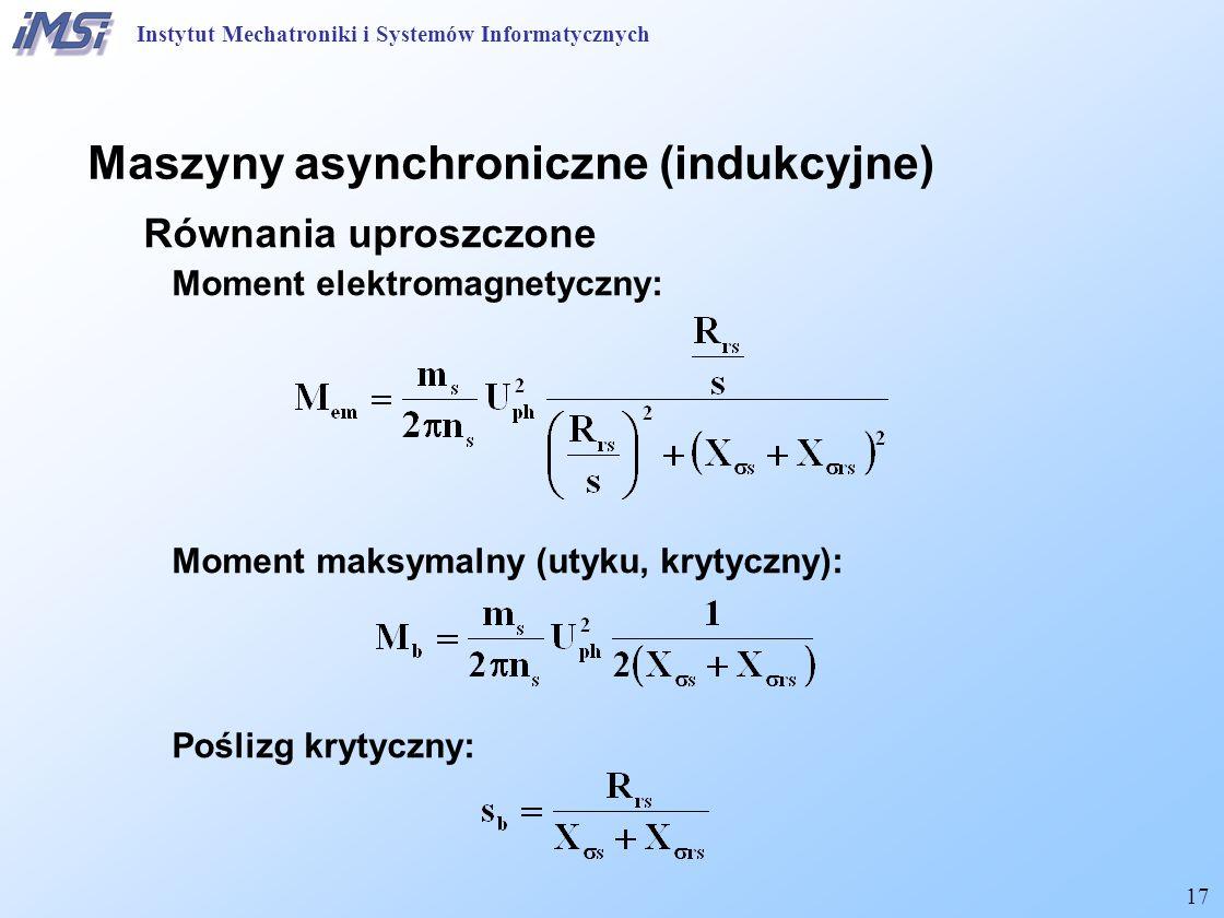 17 Maszyny asynchroniczne (indukcyjne) Równania uproszczone Moment elektromagnetyczny: Moment maksymalny (utyku, krytyczny): Poślizg krytyczny: Instytut Mechatroniki i Systemów Informatycznych