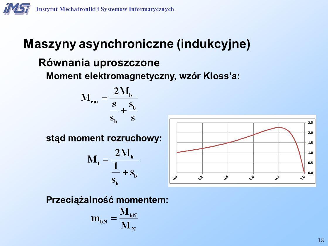 18 Maszyny asynchroniczne (indukcyjne) Równania uproszczone Moment elektromagnetyczny, wzór Kloss'a: stąd moment rozruchowy: Przeciążalność momentem: