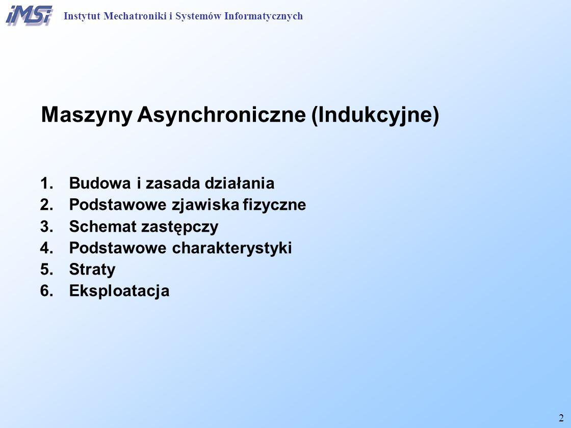 2 Instytut Mechatroniki i Systemów Informatycznych Maszyny Asynchroniczne (Indukcyjne) 1.Budowa i zasada działania 2.Podstawowe zjawiska fizyczne 3.Sc