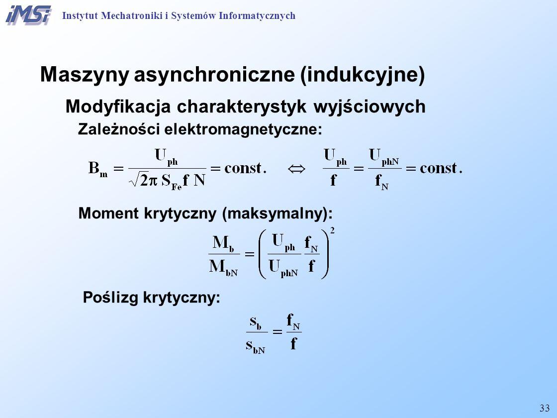 33 Maszyny asynchroniczne (indukcyjne) Modyfikacja charakterystyk wyjściowych Zależności elektromagnetyczne: Moment krytyczny (maksymalny): Poślizg krytyczny: Instytut Mechatroniki i Systemów Informatycznych