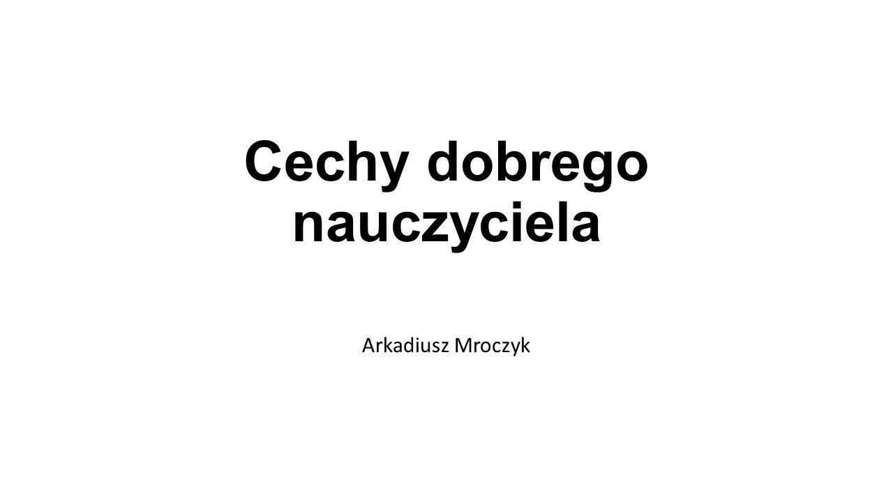 Cechy dobrego nauczyciela Arkadiusz Mroczyk