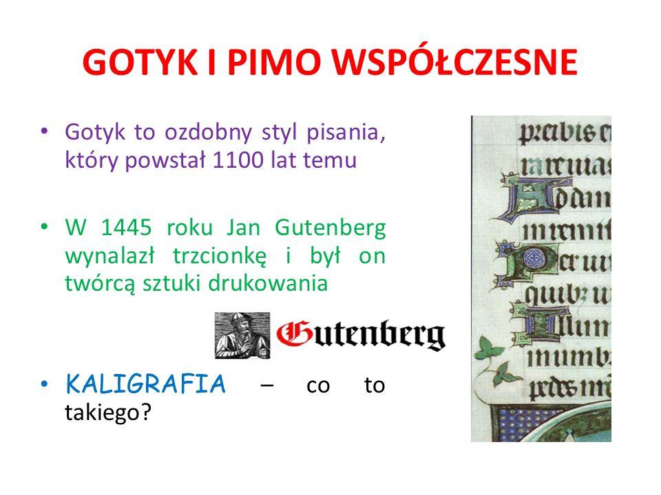 GOTYK I PIMO WSPÓŁCZESNE Gotyk to ozdobny styl pisania, który powstał 1100 lat temu W 1445 roku Jan Gutenberg wynalazł trzcionkę i był on twórcą sztuk