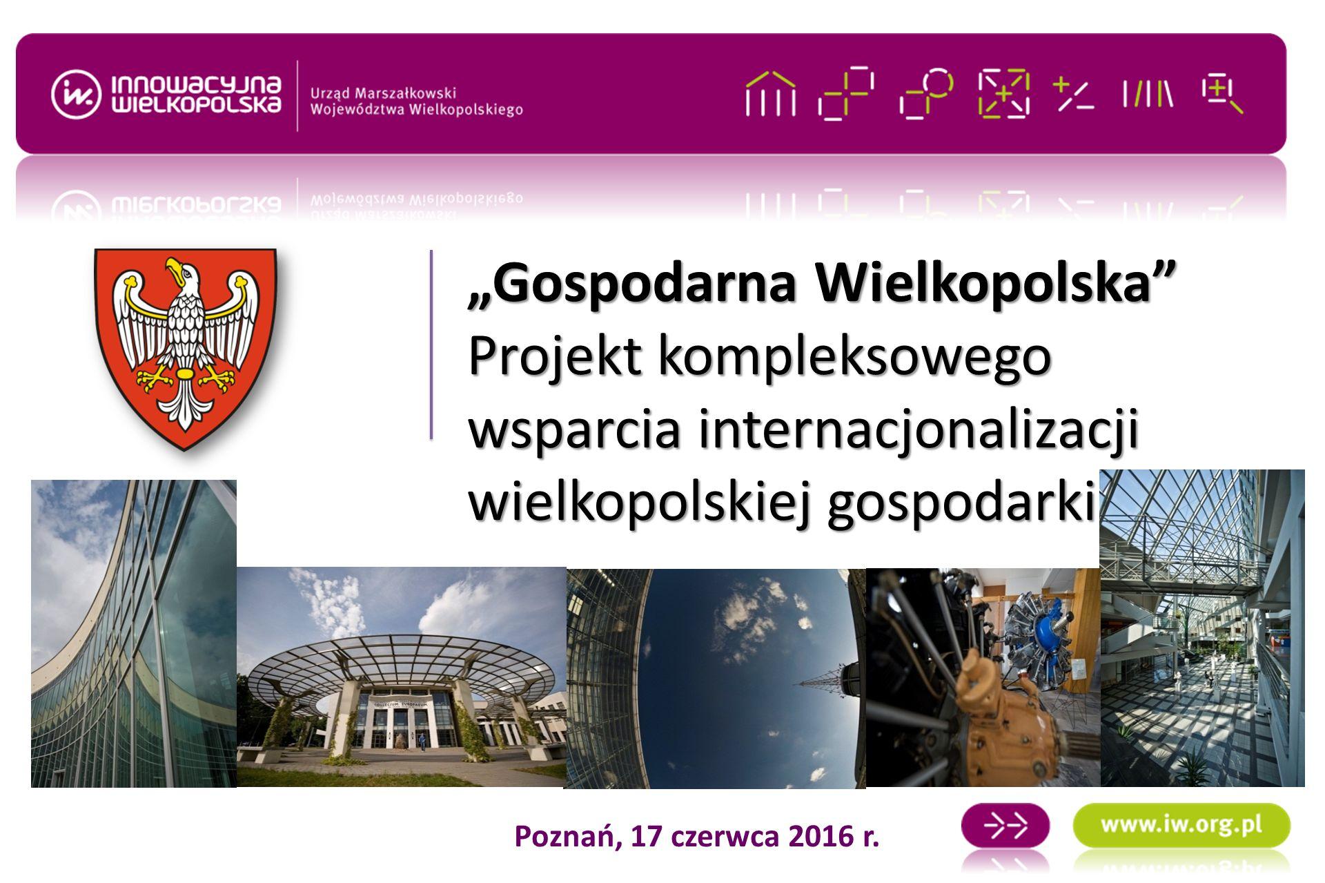"""""""Gospodarna Wielkopolska Projekt kompleksowego wsparcia internacjonalizacji wielkopolskiej gospodarki Poznań, 17 czerwca 2016 r."""