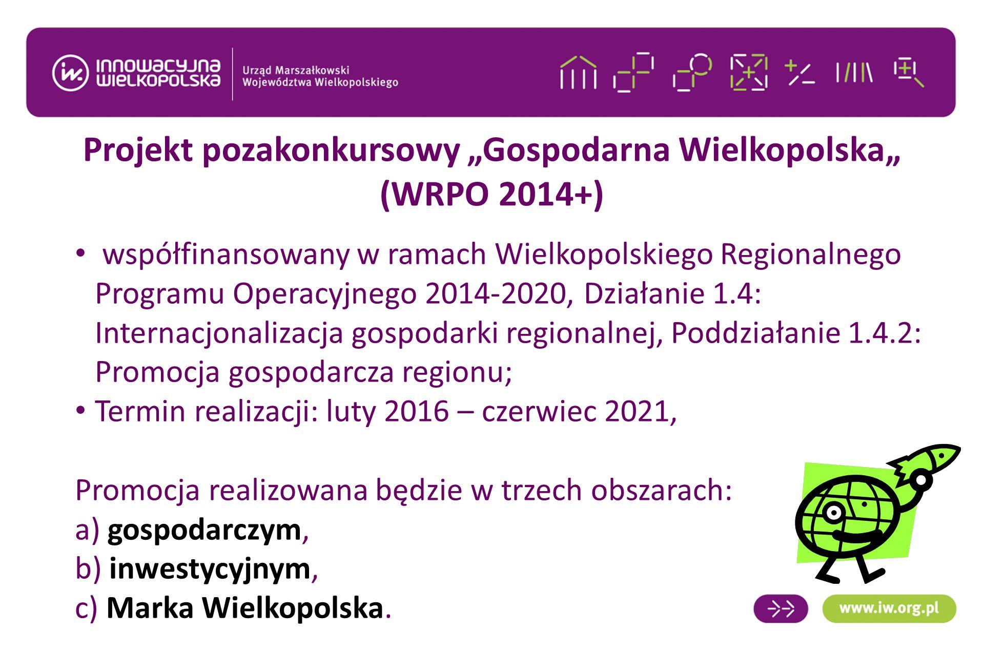 """Projekt pozakonkursowy """"Gospodarna Wielkopolska"""" (WRPO 2014+) współfinansowany w ramach Wielkopolskiego Regionalnego Programu Operacyjnego 2014-2020, Działanie 1.4: Internacjonalizacja gospodarki regionalnej, Poddziałanie 1.4.2: Promocja gospodarcza regionu; Termin realizacji: luty 2016 – czerwiec 2021, Promocja realizowana będzie w trzech obszarach: a) gospodarczym, b) inwestycyjnym, c) Marka Wielkopolska."""