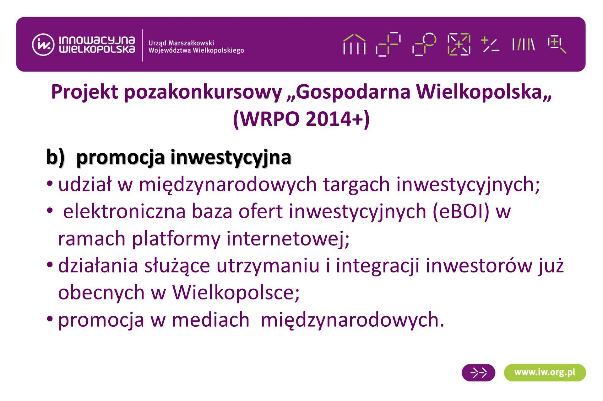 """Projekt pozakonkursowy """"Gospodarna Wielkopolska"""" (WRPO 2014+) b)promocja inwestycyjna udział w międzynarodowych targach inwestycyjnych; elektroniczna baza ofert inwestycyjnych (eBOI) w ramach platformy internetowej; działania służące utrzymaniu i integracji inwestorów już obecnych w Wielkopolsce; promocja w mediach międzynarodowych."""