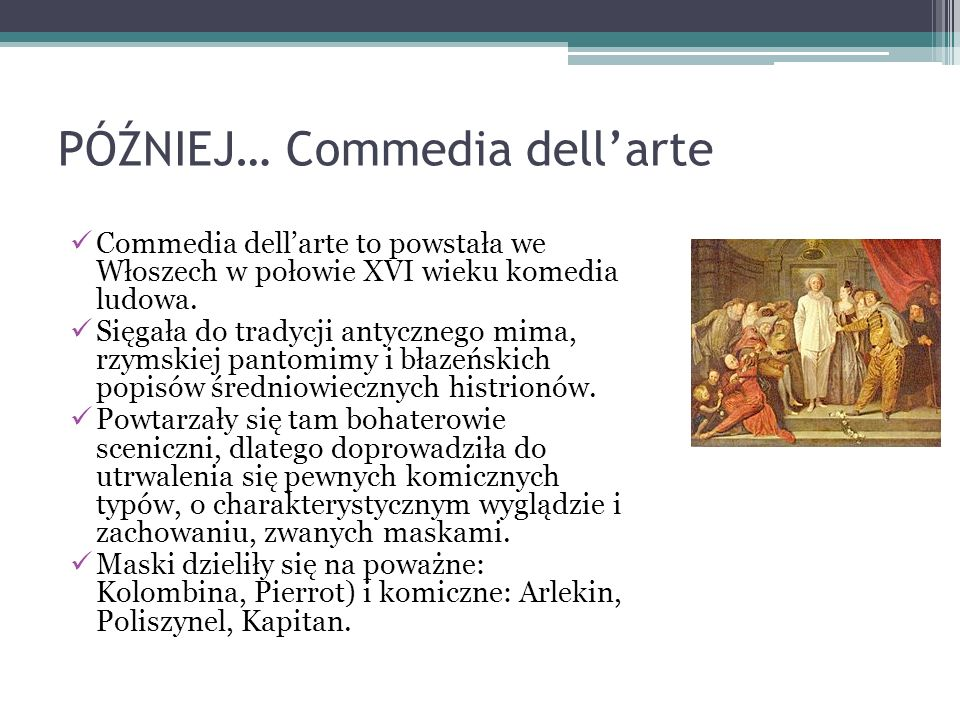 PÓŹNIEJ… Commedia dell'arte Commedia dell'arte to powstała we Włoszech w połowie XVI wieku komedia ludowa.