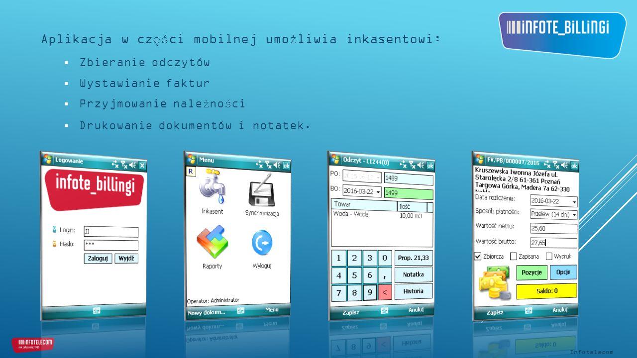 Aplikacja w części mobilnej umożliwia inkasentowi:  Zbieranie odczytów  Wystawianie faktur  Przyjmowanie należności  Drukowanie dokumentów i notatek.
