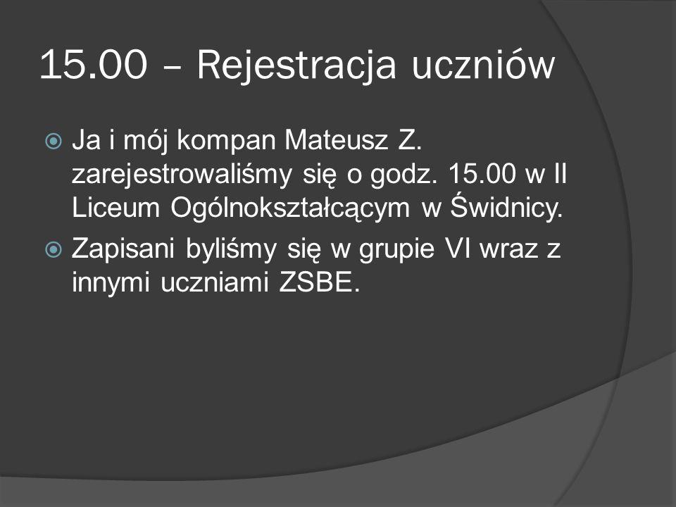 15.00 – Rejestracja uczniów  Ja i mój kompan Mateusz Z. zarejestrowaliśmy się o godz. 15.00 w II Liceum Ogólnokształcącym w Świdnicy.  Zapisani byli