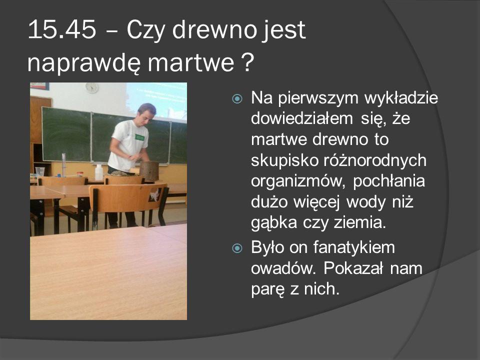 15.45 – Czy drewno jest naprawdę martwe ?  Na pierwszym wykładzie dowiedziałem się, że martwe drewno to skupisko różnorodnych organizmów, pochłania d
