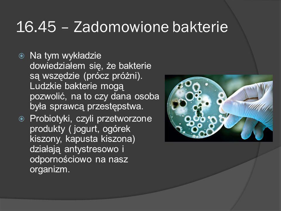 16.45 – Zadomowione bakterie  Na tym wykładzie dowiedziałem się, że bakterie są wszędzie (prócz próżni). Ludzkie bakterie mogą pozwolić, na to czy da