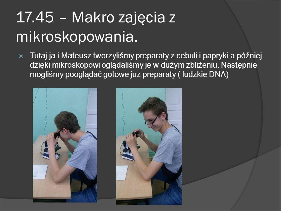 17.45 – Makro zajęcia z mikroskopowania.  Tutaj ja i Mateusz tworzyliśmy preparaty z cebuli i papryki a później dzięki mikroskopowi oglądaliśmy je w