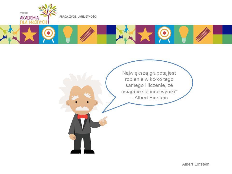 Albert Einstein Największą głupotą jest robienie w kółko tego samego i liczenie, że osiągnie się inne wyniki – Albert Einstein