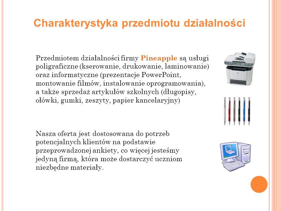 Charakterystyka przedmiotu działalności Przedmiotem działalności firmy Pineapple są usługi poligraficzne (kserowanie, drukowanie, laminowanie) oraz informatyczne (prezentacje PowerPoint, montowanie filmów, instalowanie oprogramowania), a także sprzedaż artykułów szkolnych (długopisy, ołówki, gumki, zeszyty, papier kancelaryjny) Nasza oferta jest dostosowana do potrzeb potencjalnych klientów na podstawie przeprowadzonej ankiety, co więcej jesteśmy jedyną firmą, która może dostarczyć uczniom niezbędne materiały.