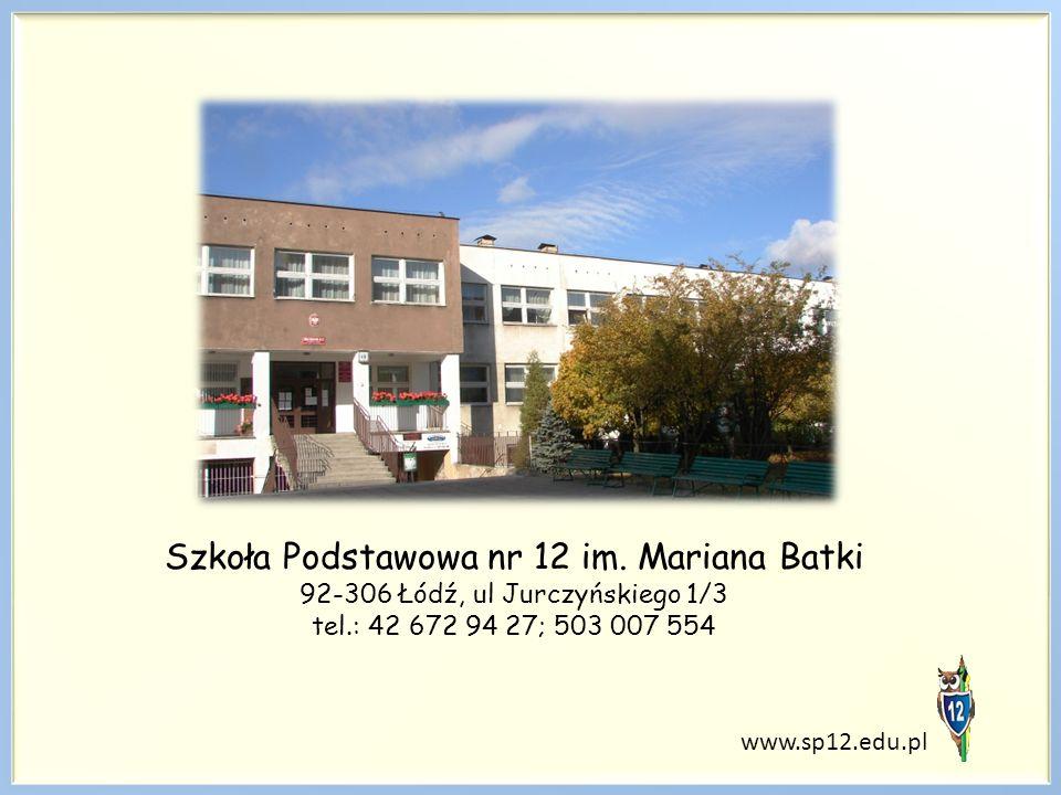 www.sp12.edu.pl Szkoła Podstawowa nr 12 im. Mariana Batki 92-306 Łódź, ul Jurczyńskiego 1/3 tel.: 42 672 94 27; 503 007 554