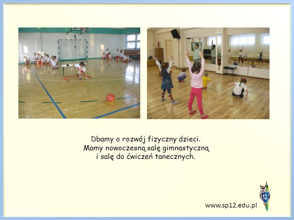 www.sp12.edu.pl Dbamy o rozwój fizyczny dzieci. Mamy nowoczesną salę gimnastyczną i salę do ćwiczeń tanecznych.