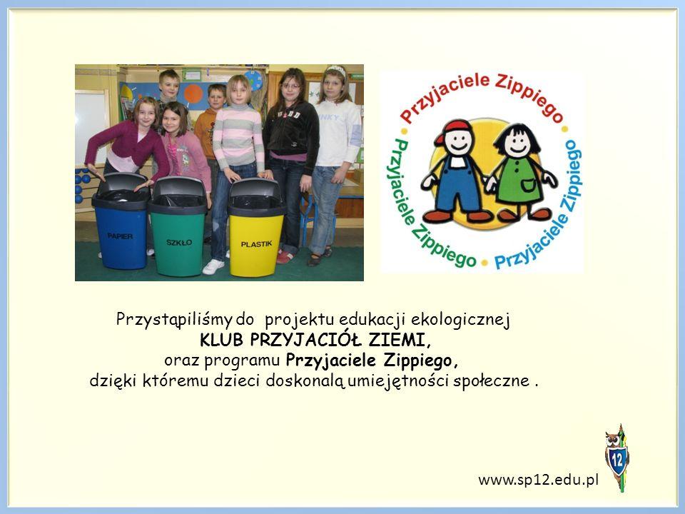 www.sp12.edu.pl Przystąpiliśmy do projektu edukacji ekologicznej KLUB PRZYJACIÓŁ ZIEMI, oraz programu Przyjaciele Zippiego, dzięki któremu dzieci doskonalą umiejętności społeczne.