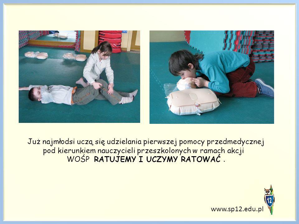 www.sp12.edu.pl Już najmłodsi uczą się udzielania pierwszej pomocy przedmedycznej pod kierunkiem nauczycieli przeszkolonych w ramach akcji WOŚP RATUJEMY I UCZYMY RATOWAĆ.