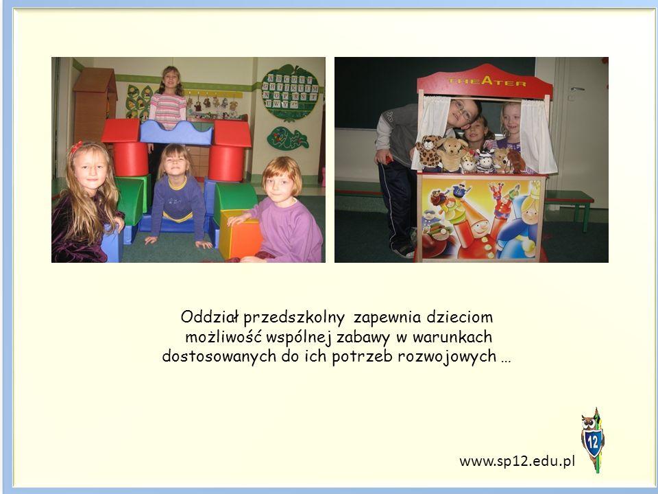 Oddział przedszkolny zapewnia dzieciom możliwość wspólnej zabawy w warunkach dostosowanych do ich potrzeb rozwojowych … www.sp12.edu.pl